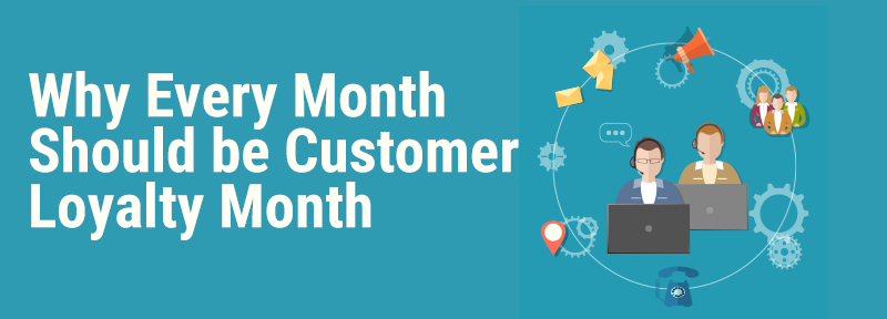 Why Every Month Should Be Customer Loyalty Month